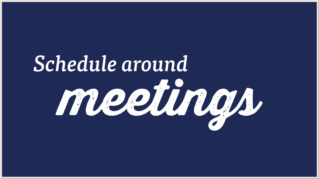 meetings Schedule around