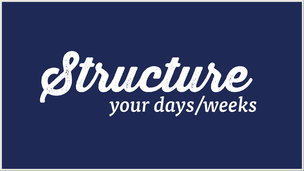 Structure your days/weeks