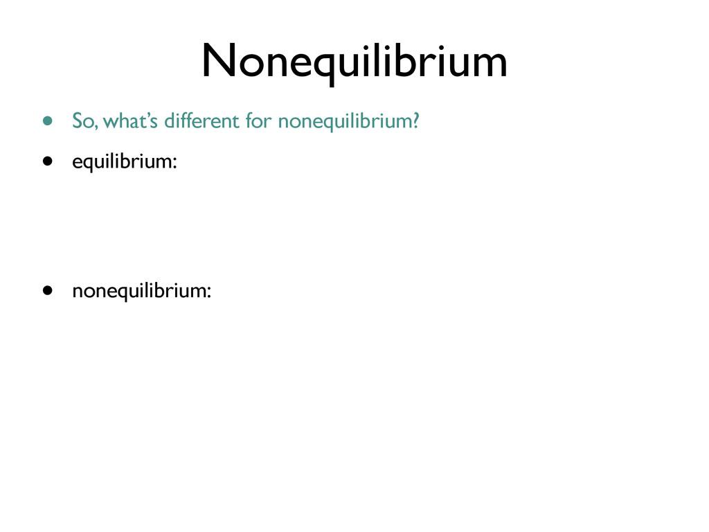 • So, what's different for nonequilibrium? • eq...