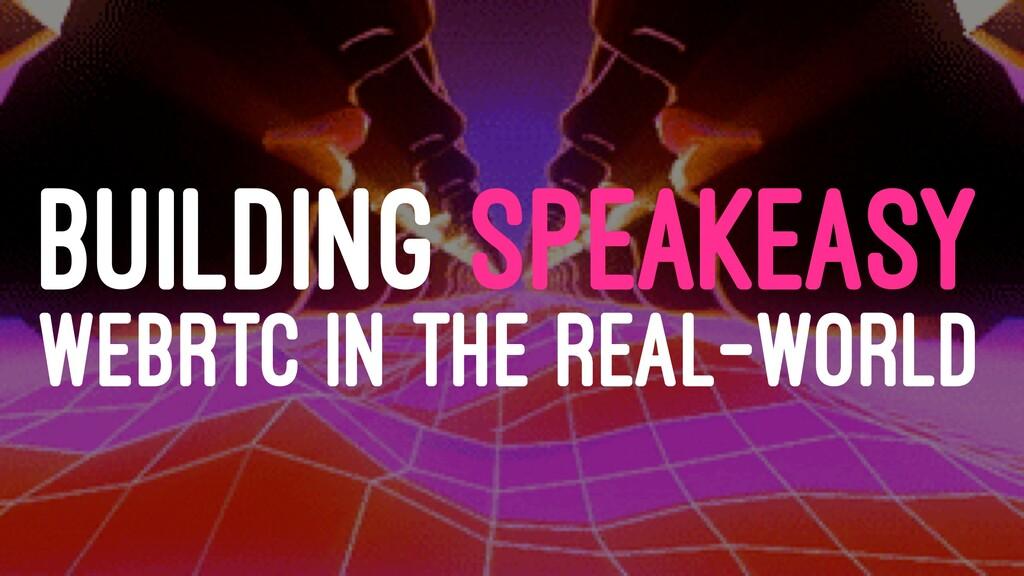 BUILDING SPEAKEASY WEBRTC IN THE REAL-WORLD