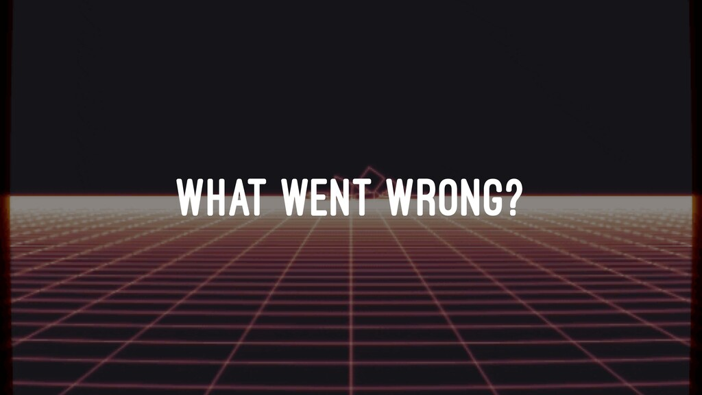 WHAT WENT WRONG?