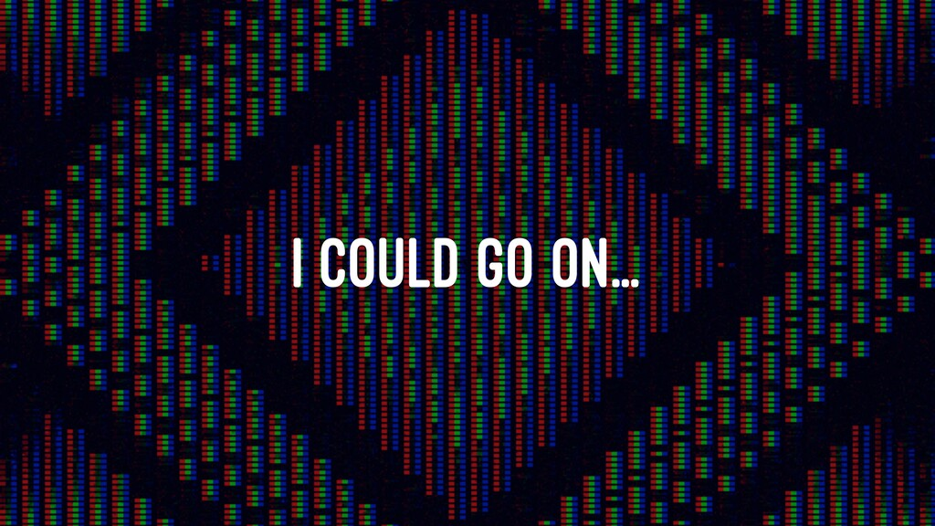 I COULD GO ON...