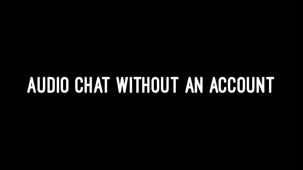 AUDIO CHAT WITHOUT AN ACCOUNT