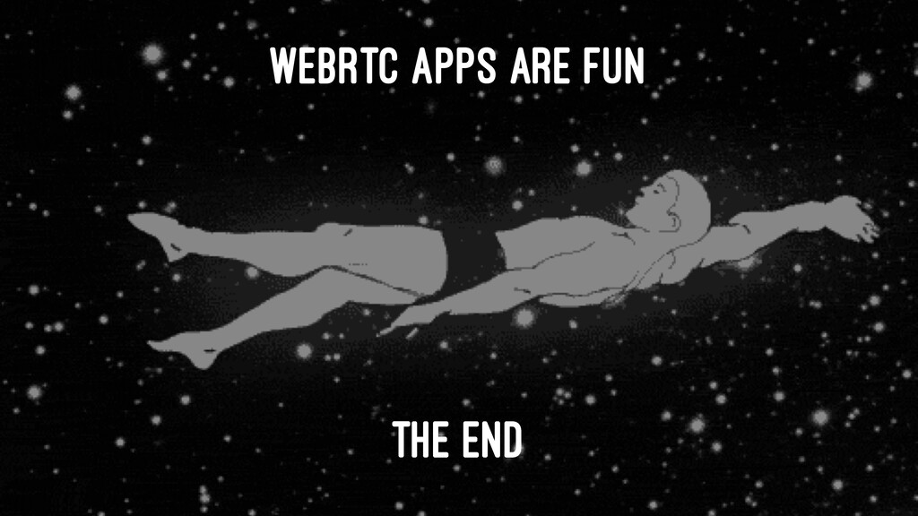 WEBRTC APPS ARE FUN THE END