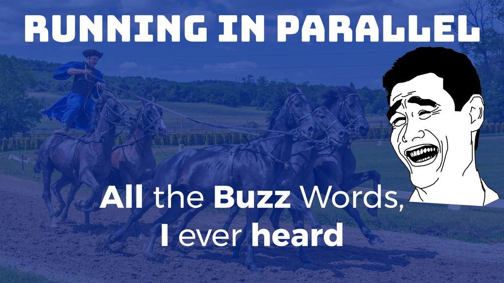 Running in Parallel All the Buzz Words, I ever ...