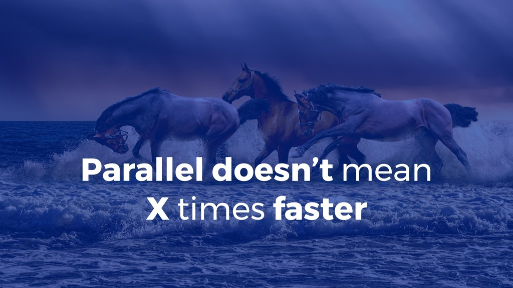 Parallel doesn't mean X times faster
