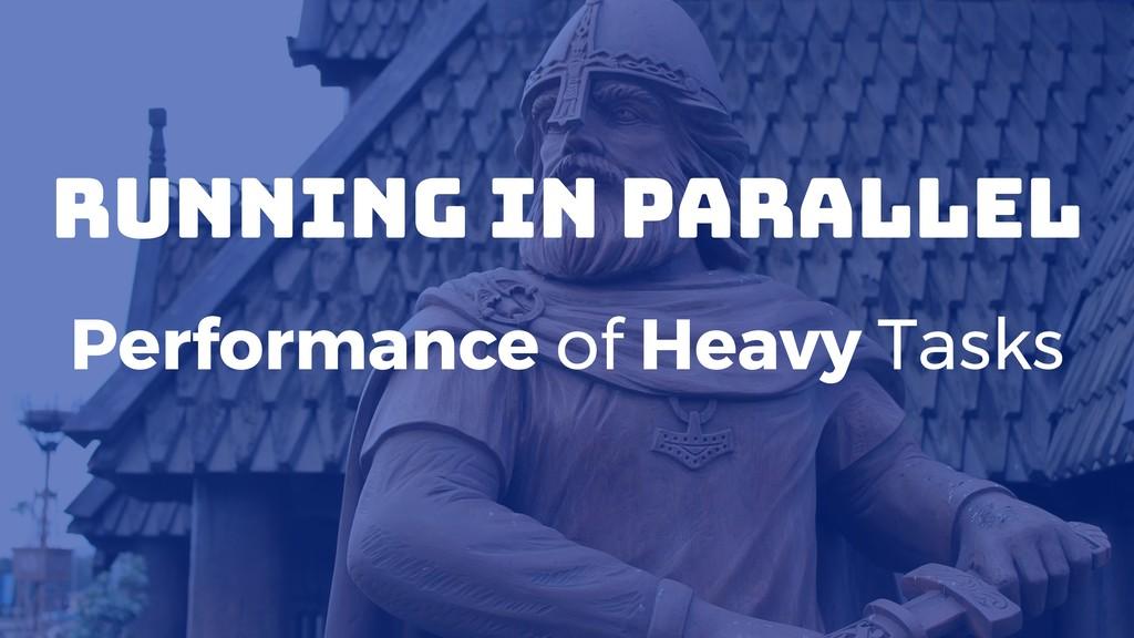 Running in Parallel Performance of Heavy Tasks