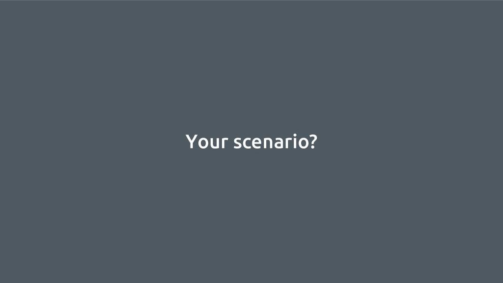 Your scenario?