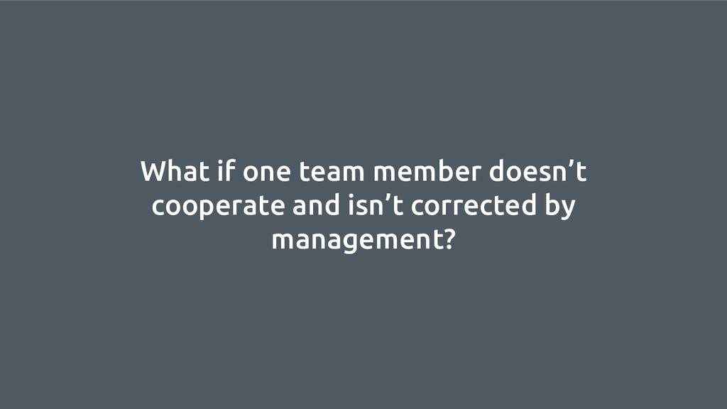 What if one team member doesn't cooperate and i...