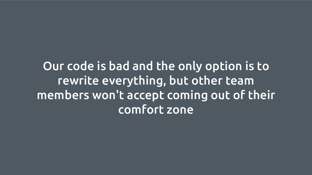 Our code is bad and the only option is to rewri...