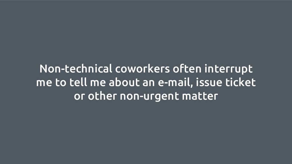 Non-technical coworkers often interrupt me to t...