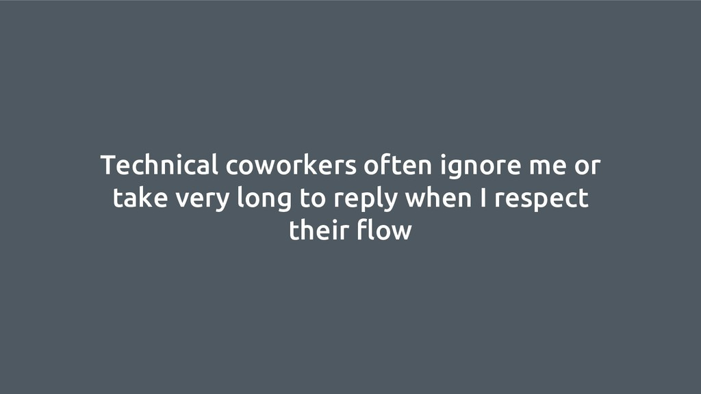 Technical coworkers often ignore me or take ver...