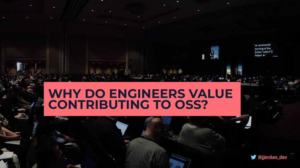WHY DO ENGINEERS VALUE CONTRIBUTING TO OSS? @jj...