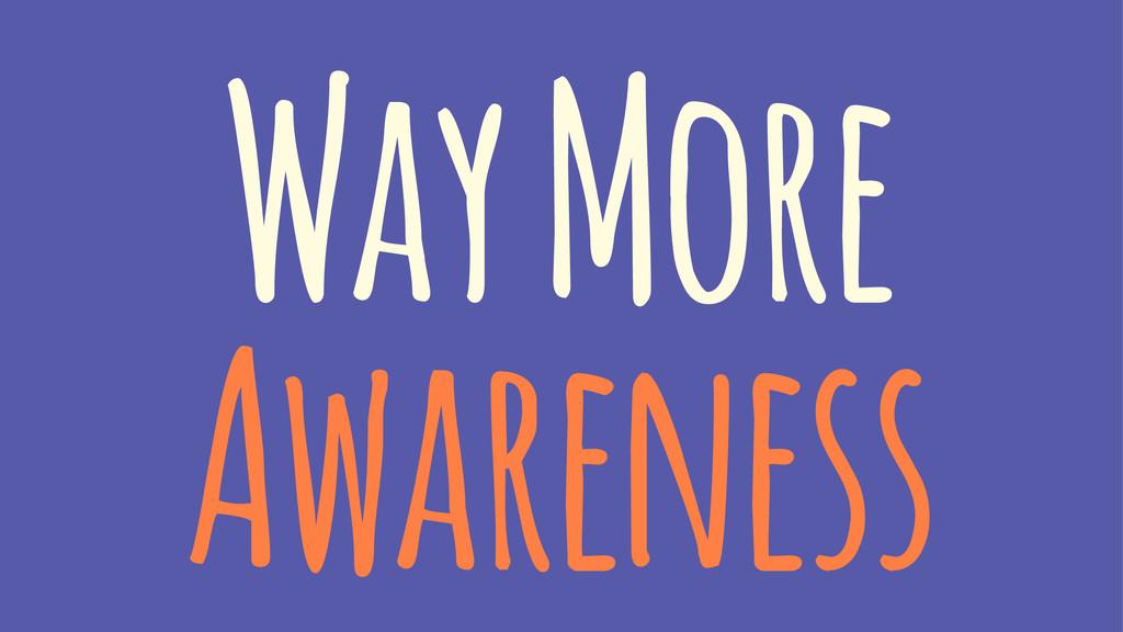 Way More Awareness