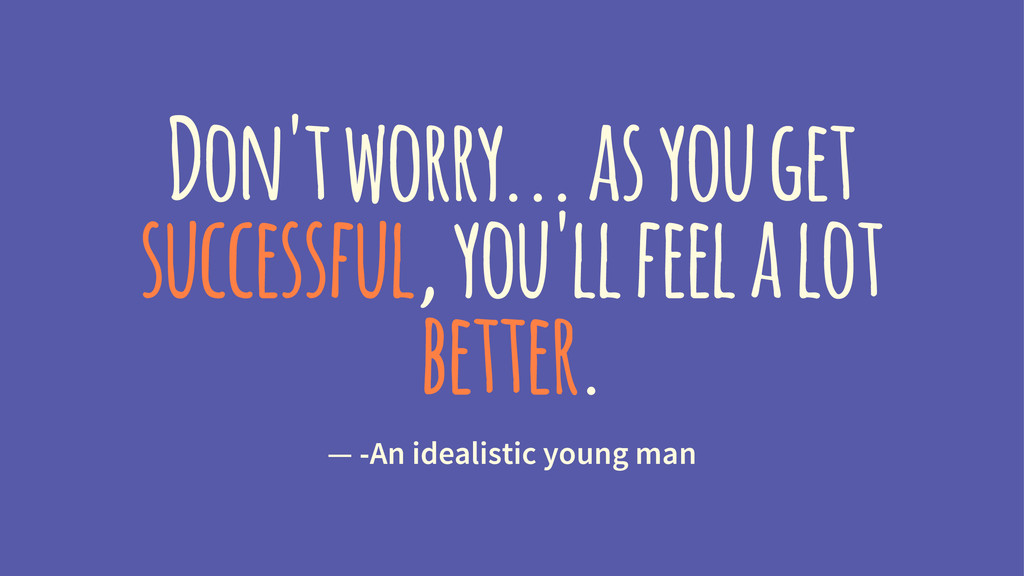 Don't worry... as you get successful, you'll fe...