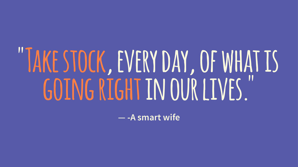 """""""Take stock, every day, of what is going right ..."""