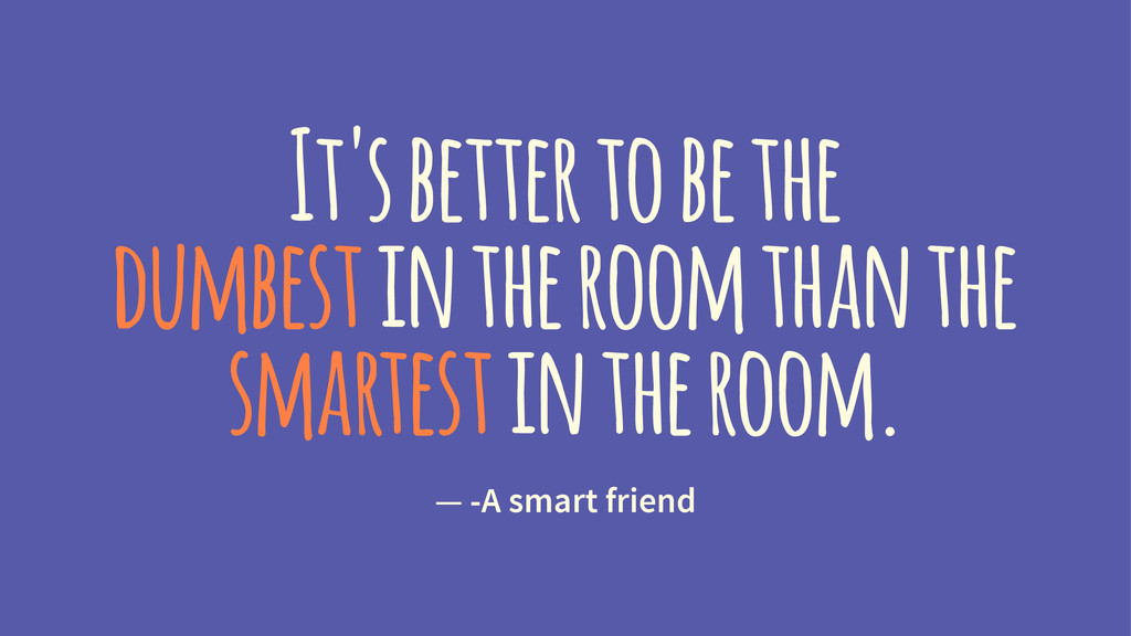 It's better to be the dumbest in the room than ...