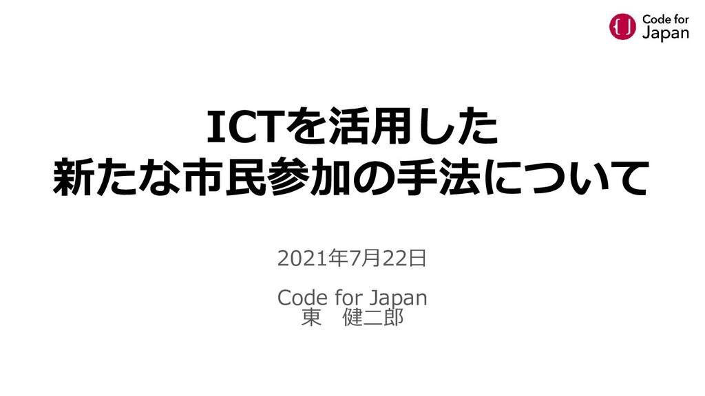 ICTを活用した 新たな市民参加の手法について 2021年7月22日 Code for Jap...