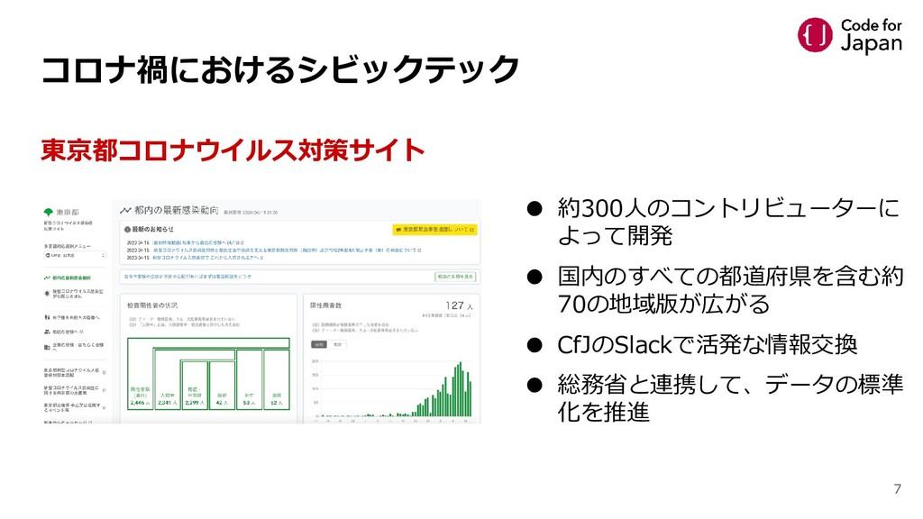 7 東京都コロナウイルス対策サイト ● 約300人のコントリビューターに よって開発 ● 国内...