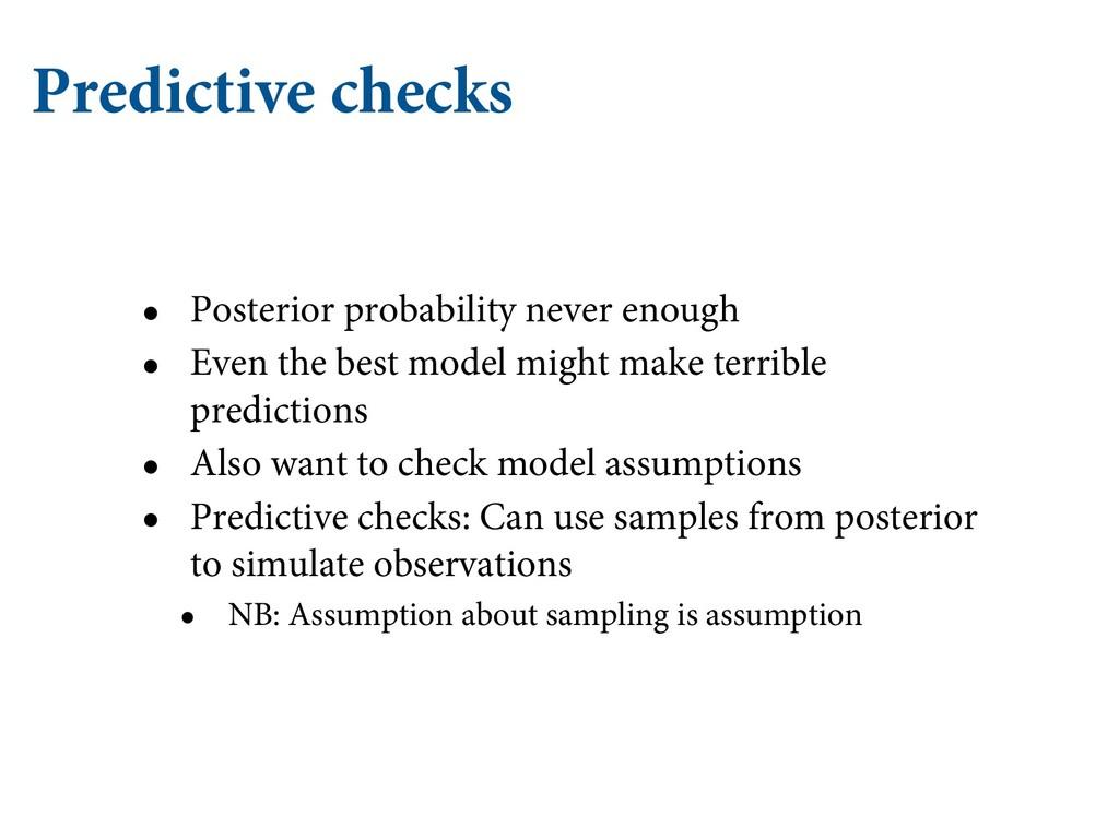 Predictive checks • Posterior probability never...