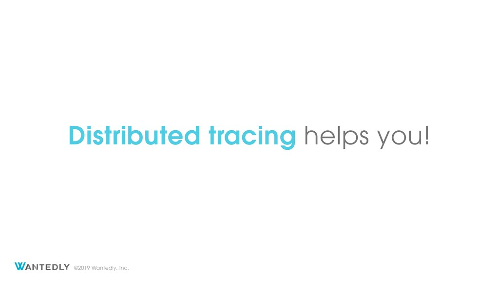 ©2019 Wantedly, Inc. Distributed tracing helps ...