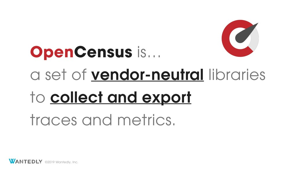 ©2019 Wantedly, Inc. OpenCensus is… a set of ve...