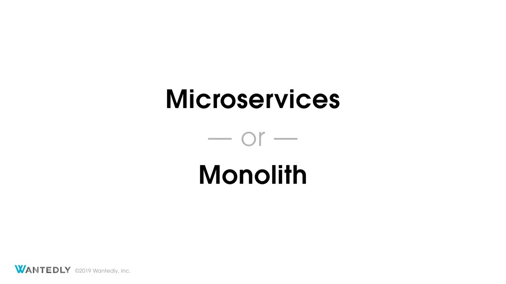 ©2019 Wantedly, Inc. Microservices — or — Monol...