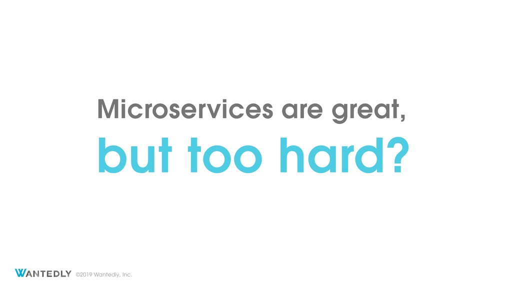 ©2019 Wantedly, Inc. Microservices are great, b...