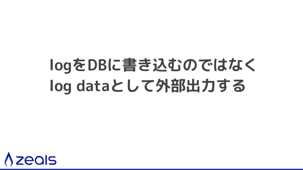 logをDBに書き込むのではなく log dataとして外部出力する