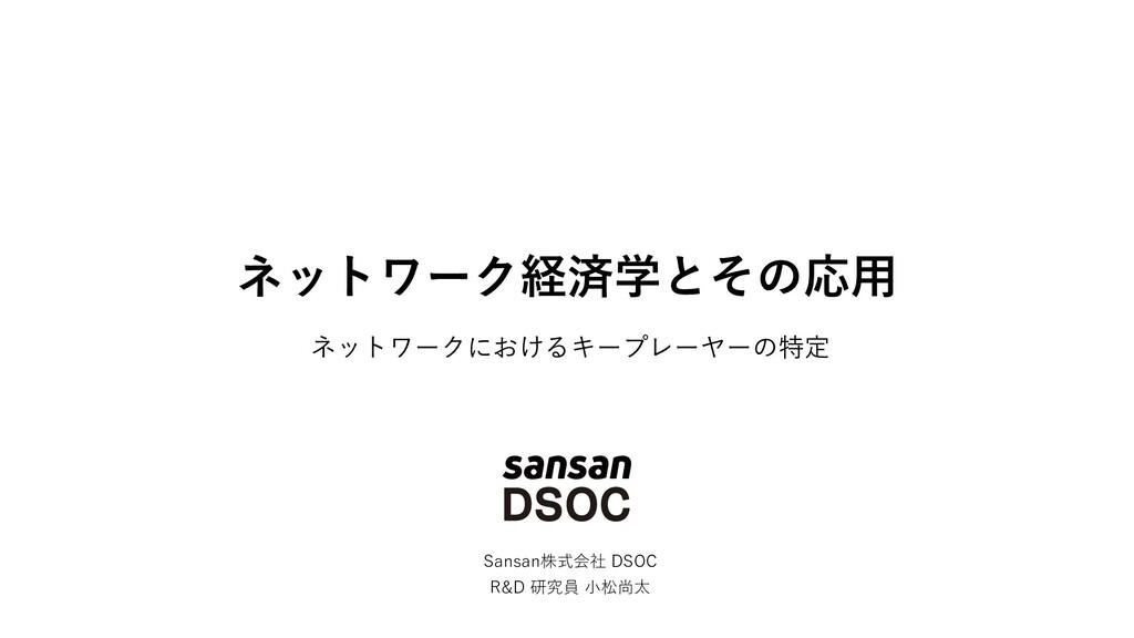 ネットワーク経済学とその応⽤ Sansan株式会社 DSOC R&D 研究員 ⼩松尚太 ネット...