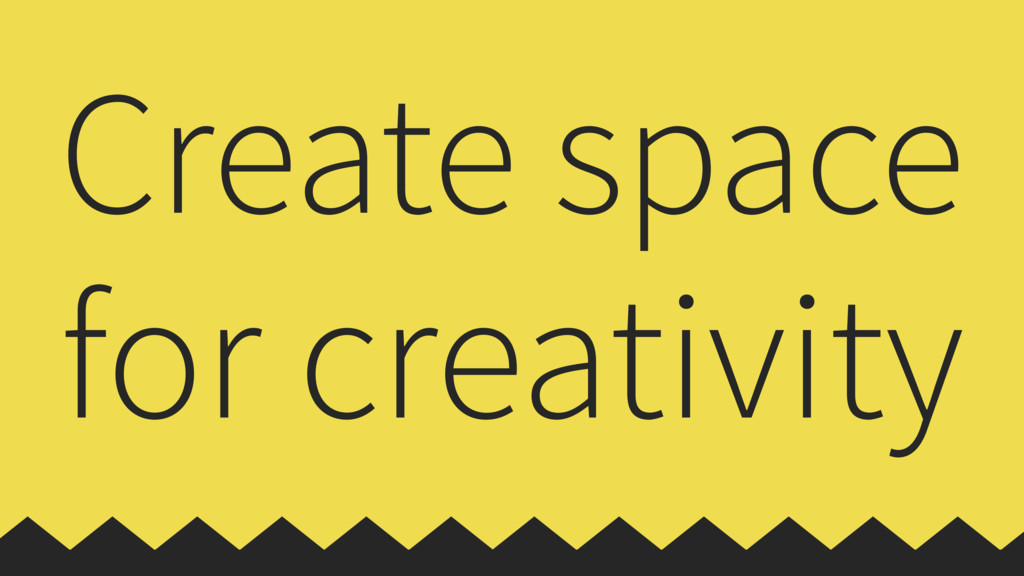 Create space for creativity