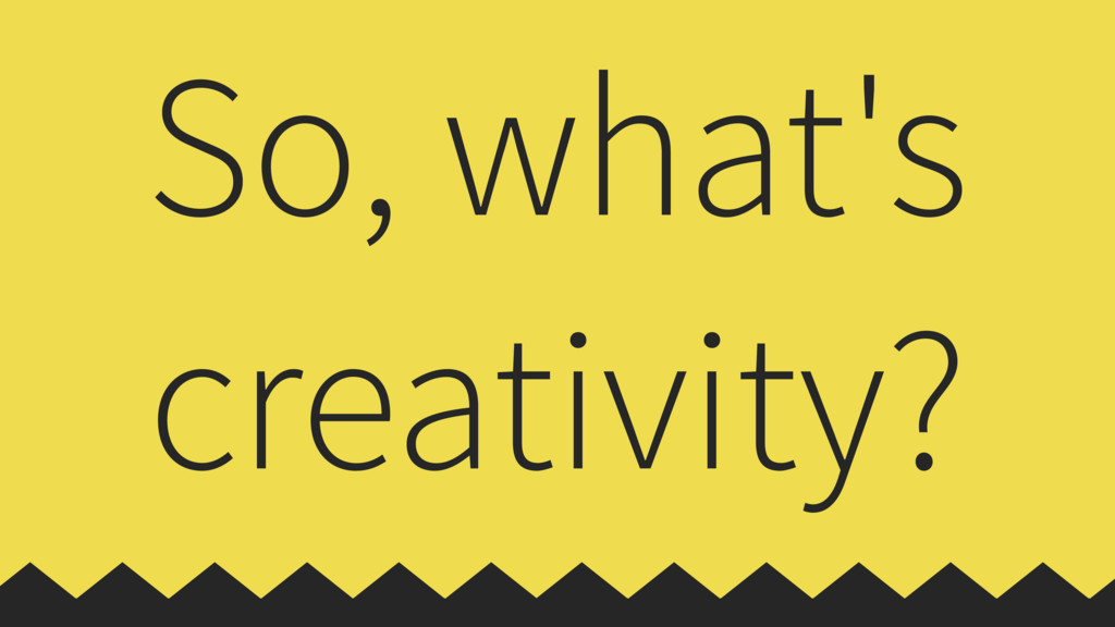 So, what's creativity?