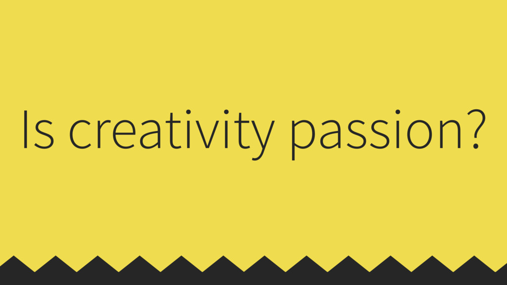 Is creativity passion?