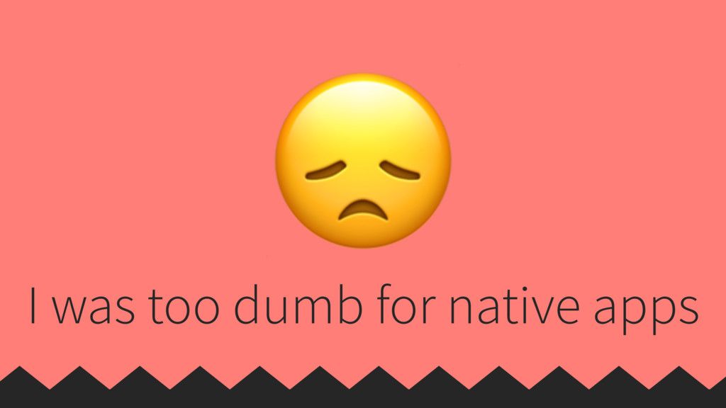 I was too dumb for native apps