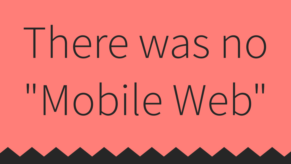 "There was no ""Mobile Web"""
