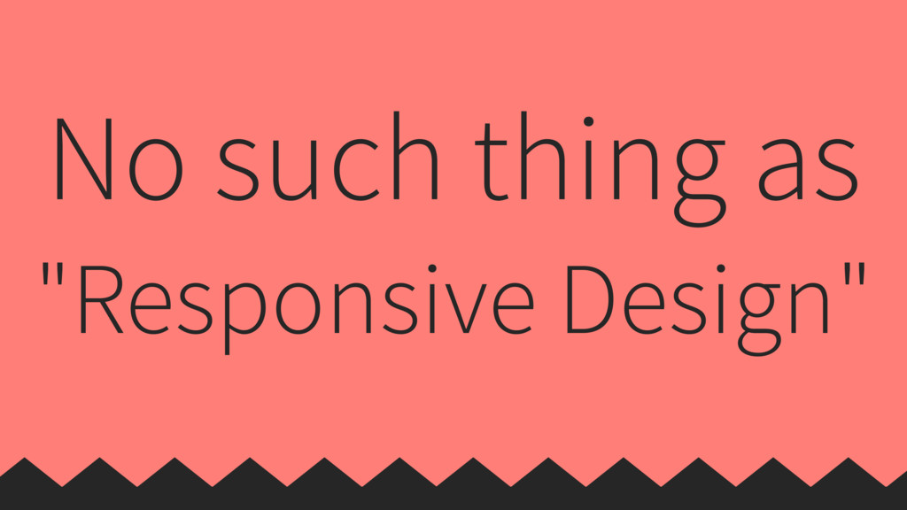 "No such thing as ""Responsive Design"""