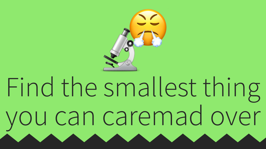 Find the smallest thing you can caremad over