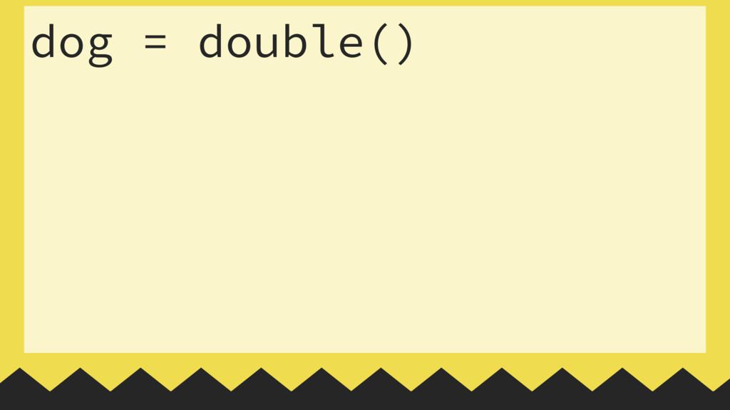 dog = double()