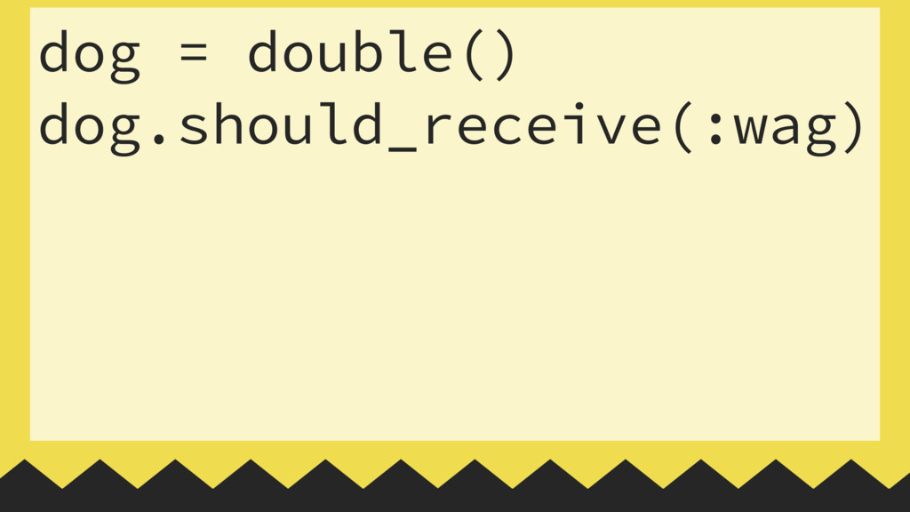 dog = double() dog.should_receive(:wag)