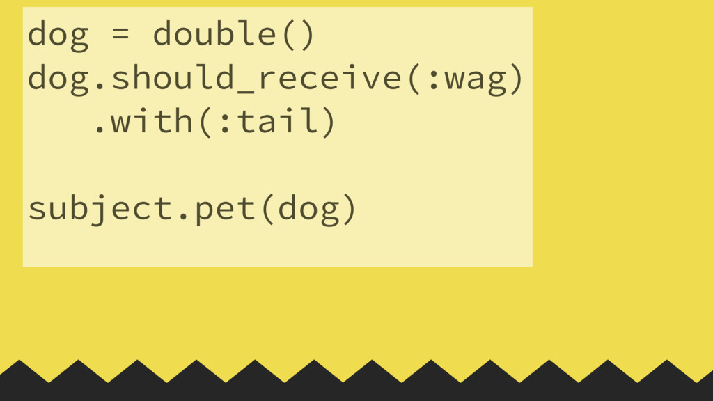 dog = double() dog.should_receive(:wag) .with(:...