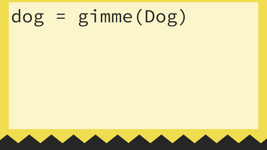 dog = gimme(Dog)