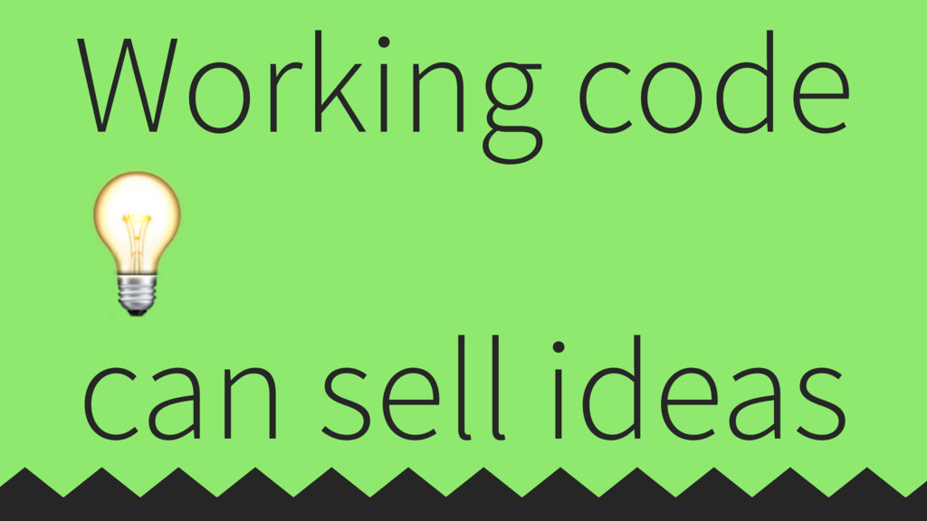 Working code  can sell ideas