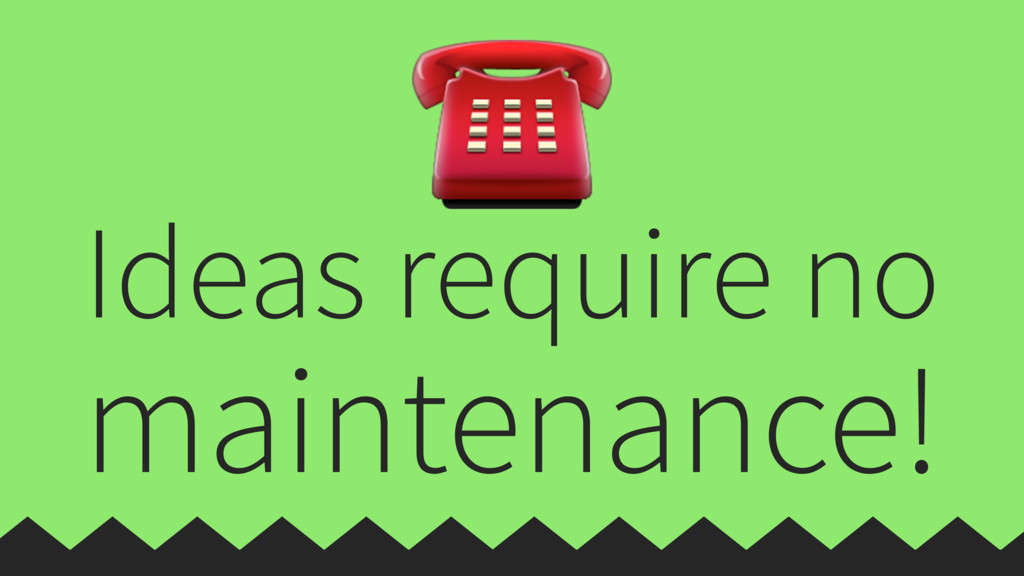 Ideas require no maintenance! ☎