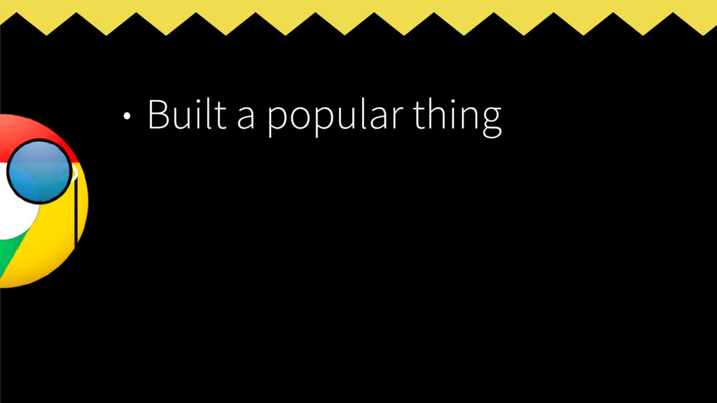 • Built a popular thing