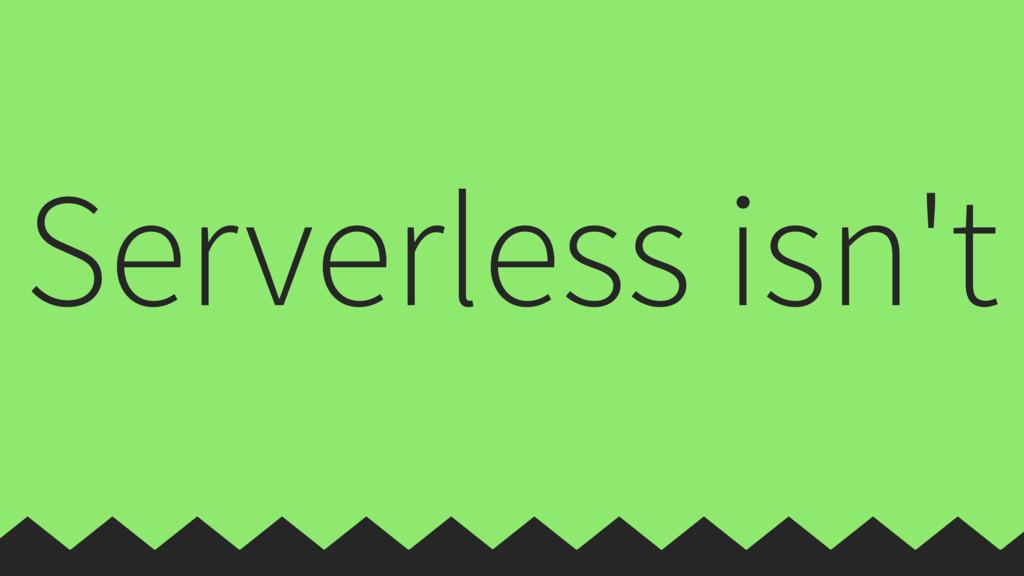 Serverless isn't