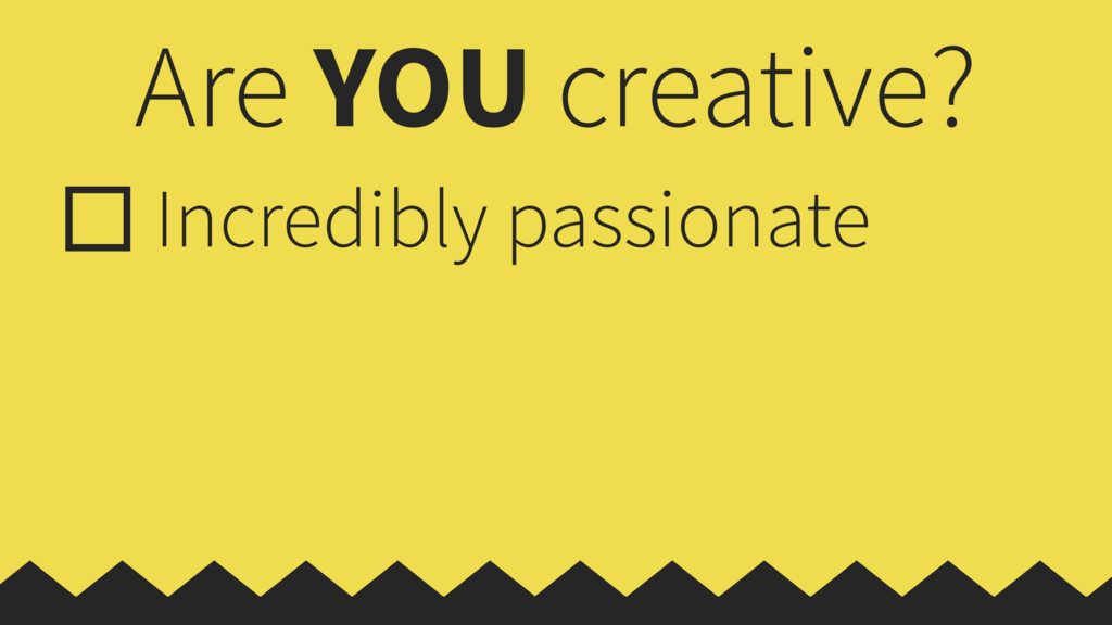Are YOU creative? Incredibly passionate