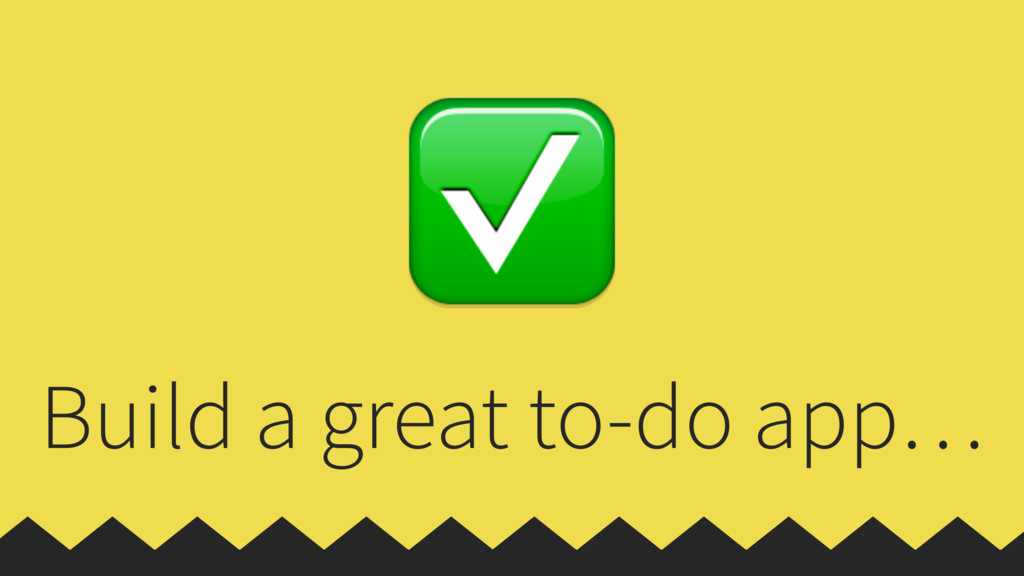 Build a great to-do app… ✅