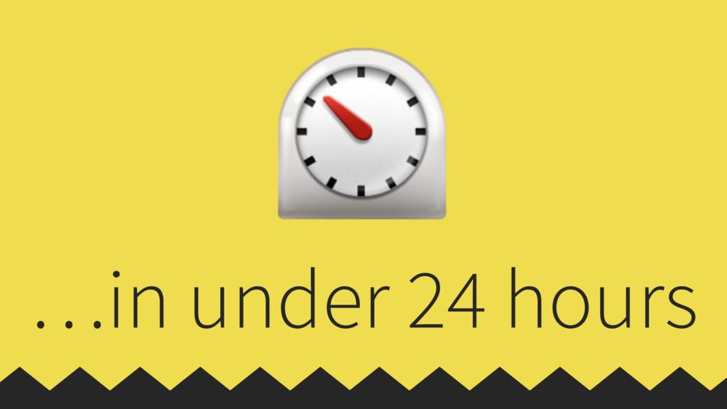 …in under 24 hours ⏲