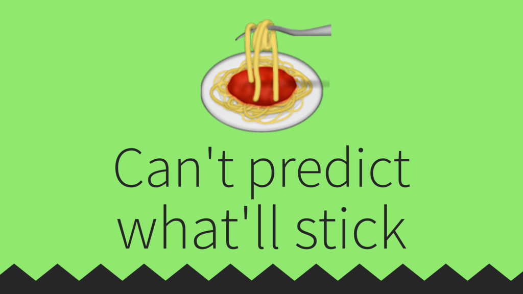 Can't predict what'll stick