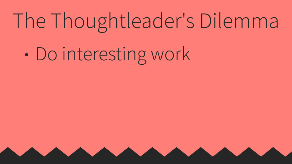 The Thoughtleader's Dilemma • Do interesting wo...